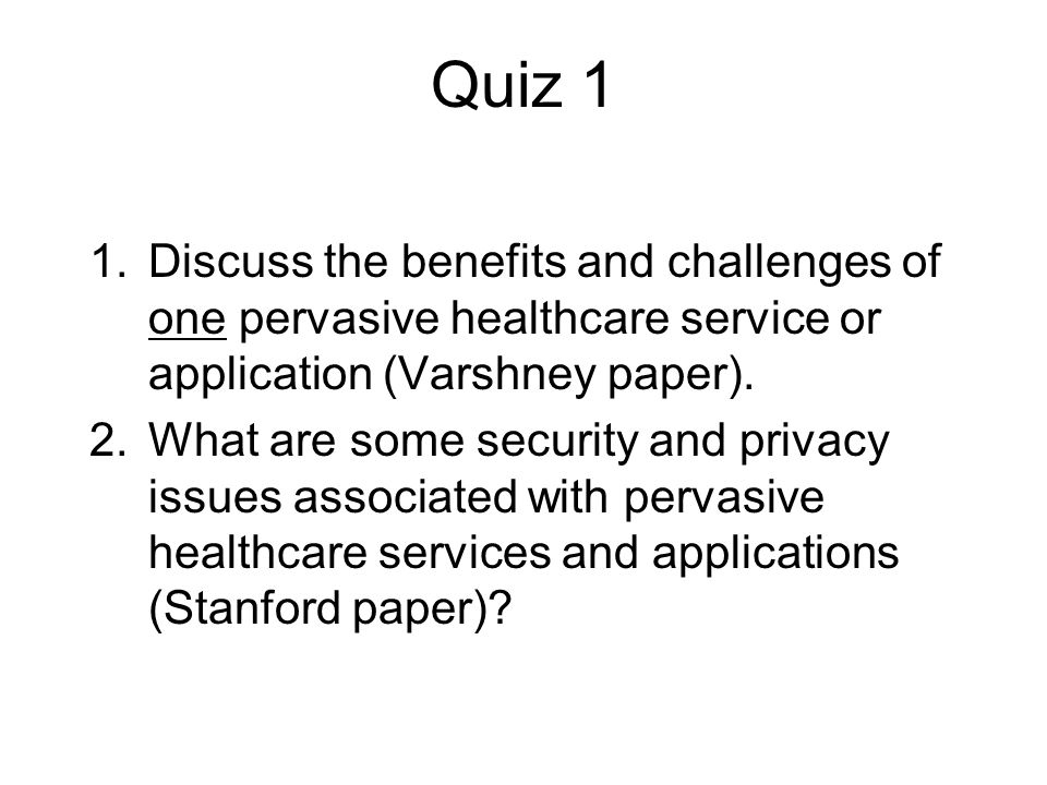 Quiz 1 1.Discuss the benefits and challenges of one pervasive healthcare service or application (Varshney paper).