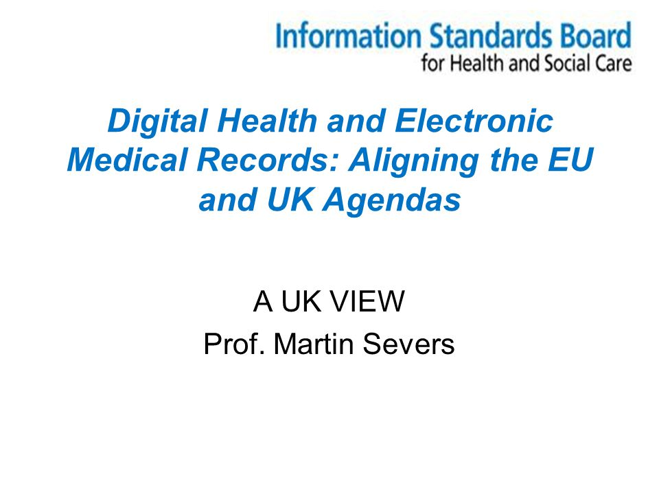 Digital Health and Electronic Medical Records: Aligning the EU and UK Agendas A UK VIEW Prof.