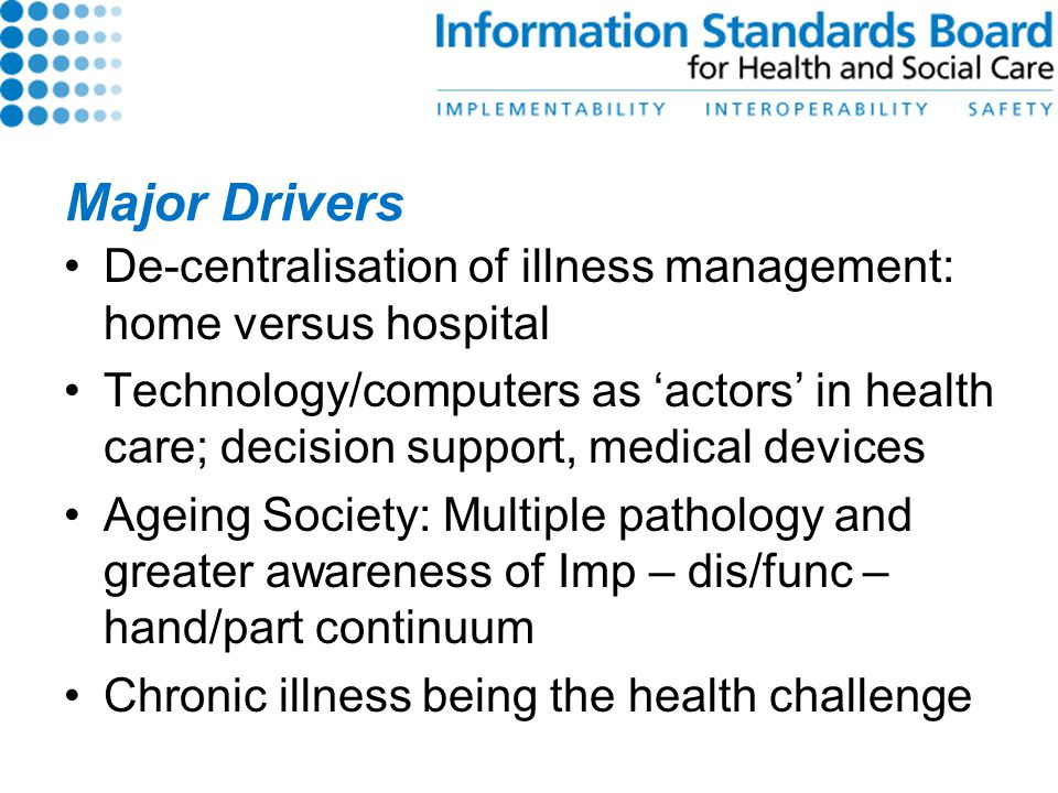 Major Drivers De-centralisation of illness management: home versus hospital Technology/computers as 'actors' in health care; decision support, medical devices Ageing Society: Multiple pathology and greater awareness of Imp – dis/func – hand/part continuum Chronic illness being the health challenge