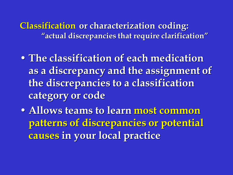 Classification or characterization coding: actual discrepancies that require clarification The classification of each medication as a discrepancy and the assignment of the discrepancies to a classification category or code The classification of each medication as a discrepancy and the assignment of the discrepancies to a classification category or code Allows teams to learn most common patterns of discrepancies or potential causes in your local practice Allows teams to learn most common patterns of discrepancies or potential causes in your local practice