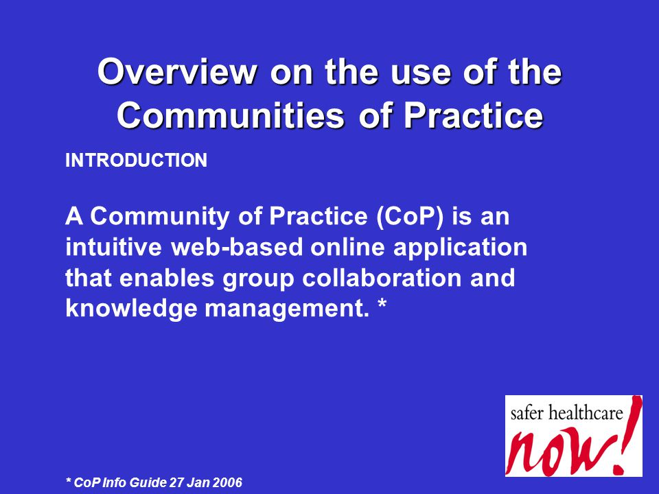 Overview on the use of the Communities of Practice INTRODUCTION A Community of Practice (CoP) is an intuitive web-based online application that enables group collaboration and knowledge management.