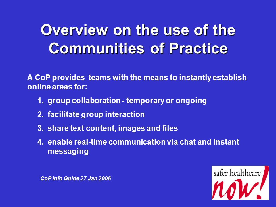 Overview on the use of the Communities of Practice A CoP provides teams with the means to instantly establish online areas for: 1.