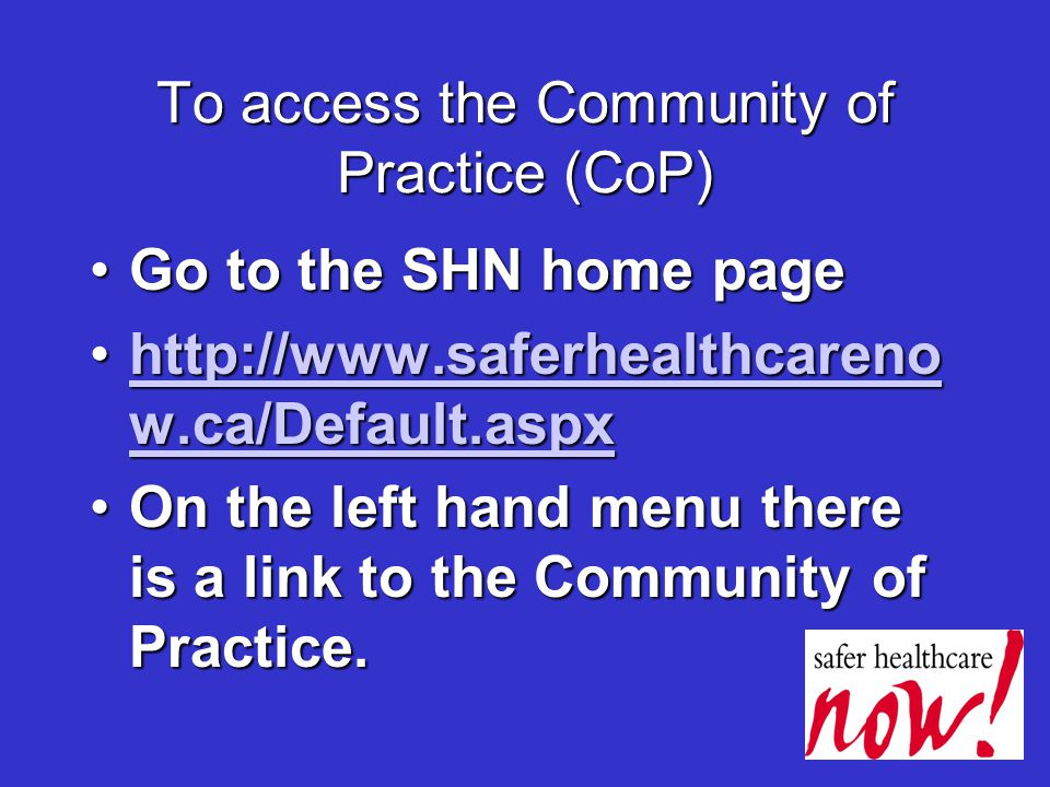 To access the Community of Practice (CoP) Go to the SHN home pageGo to the SHN home page http://www.saferhealthcareno w.ca/Default.aspxhttp://www.saferhealthcareno w.ca/Default.aspxhttp://www.saferhealthcareno w.ca/Default.aspxhttp://www.saferhealthcareno w.ca/Default.aspx On the left hand menu there is a link to the Community of Practice.On the left hand menu there is a link to the Community of Practice.
