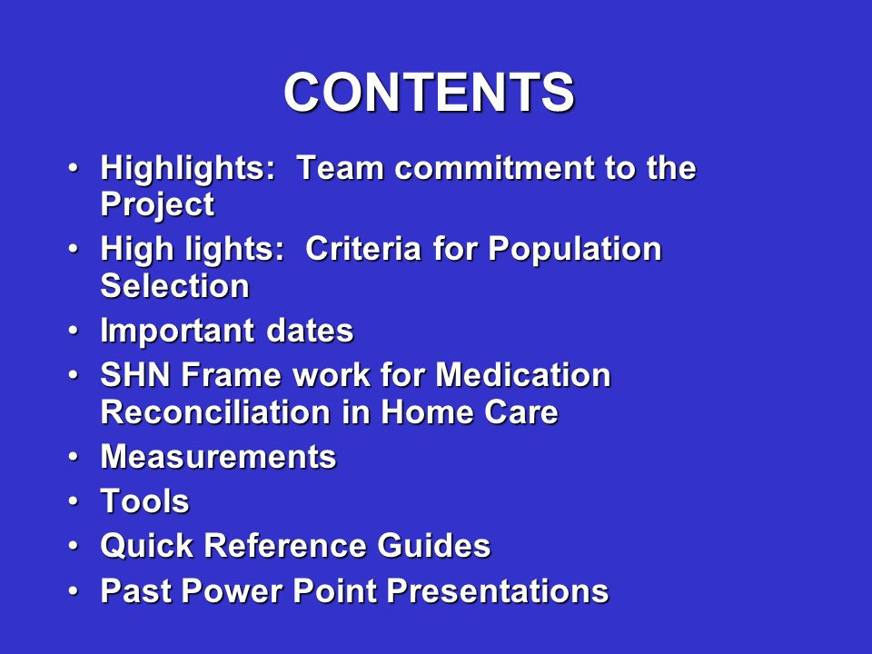CONTENTS Highlights: Team commitment to the ProjectHighlights: Team commitment to the Project High lights: Criteria for Population SelectionHigh lights: Criteria for Population Selection Important datesImportant dates SHN Frame work for Medication Reconciliation in Home CareSHN Frame work for Medication Reconciliation in Home Care MeasurementsMeasurements ToolsTools Quick Reference GuidesQuick Reference Guides Past Power Point PresentationsPast Power Point Presentations