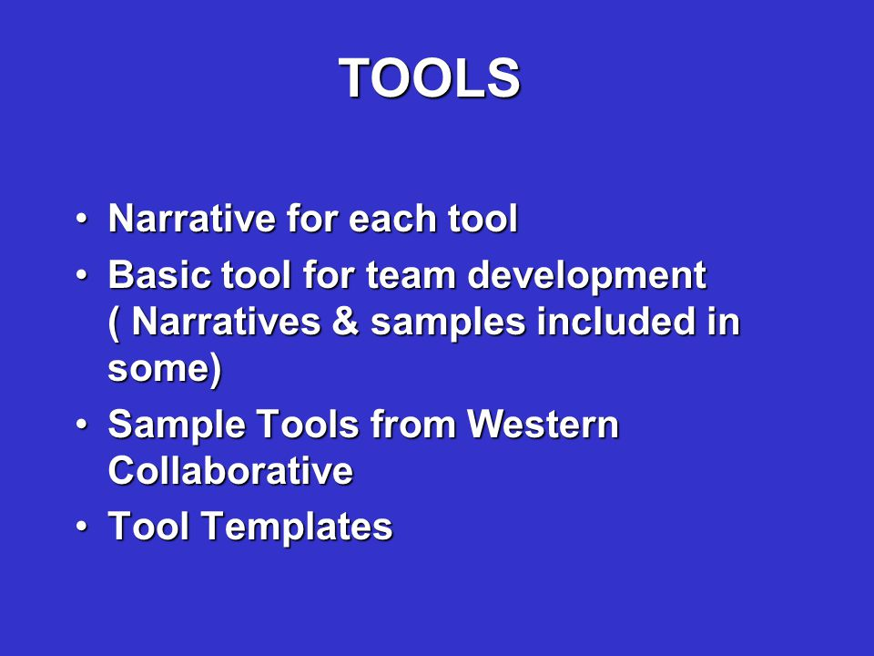 TOOLS Narrative for each toolNarrative for each tool Basic tool for team development ( Narratives & samples included in some)Basic tool for team development ( Narratives & samples included in some) Sample Tools from Western CollaborativeSample Tools from Western Collaborative Tool TemplatesTool Templates