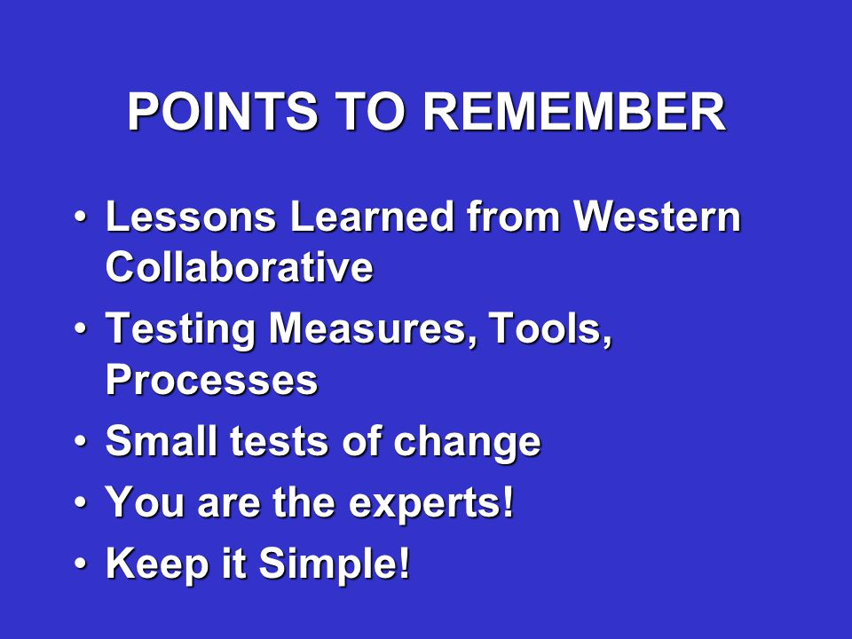 POINTS TO REMEMBER Lessons Learned from Western CollaborativeLessons Learned from Western Collaborative Testing Measures, Tools, ProcessesTesting Measures, Tools, Processes Small tests of changeSmall tests of change You are the experts!You are the experts.