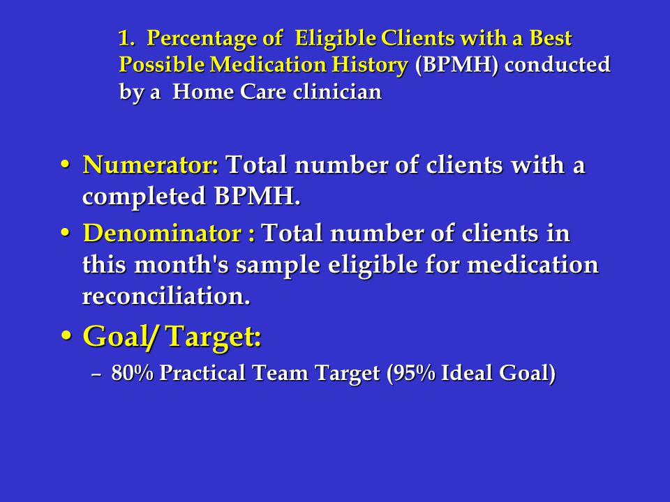 1. Percentage of Eligible Clients with a Best Possible Medication History (BPMH) conducted by a Home Care clinician Numerator: Total number of clients