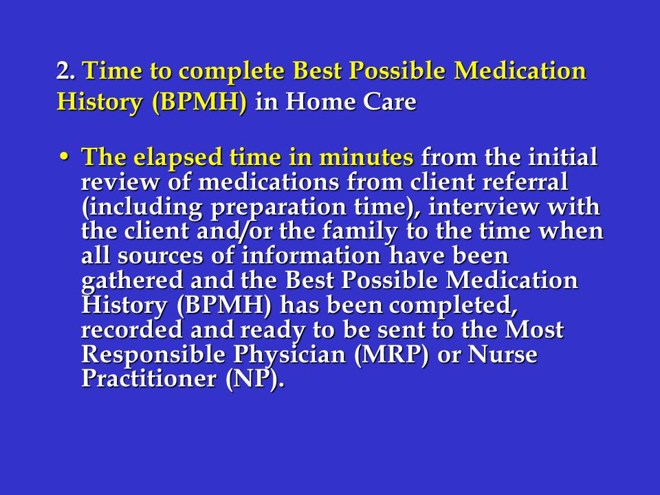 2. Time to complete Best Possible Medication History (BPMH) in Home Care The elapsed time in minutes from the initial review of medications from clien