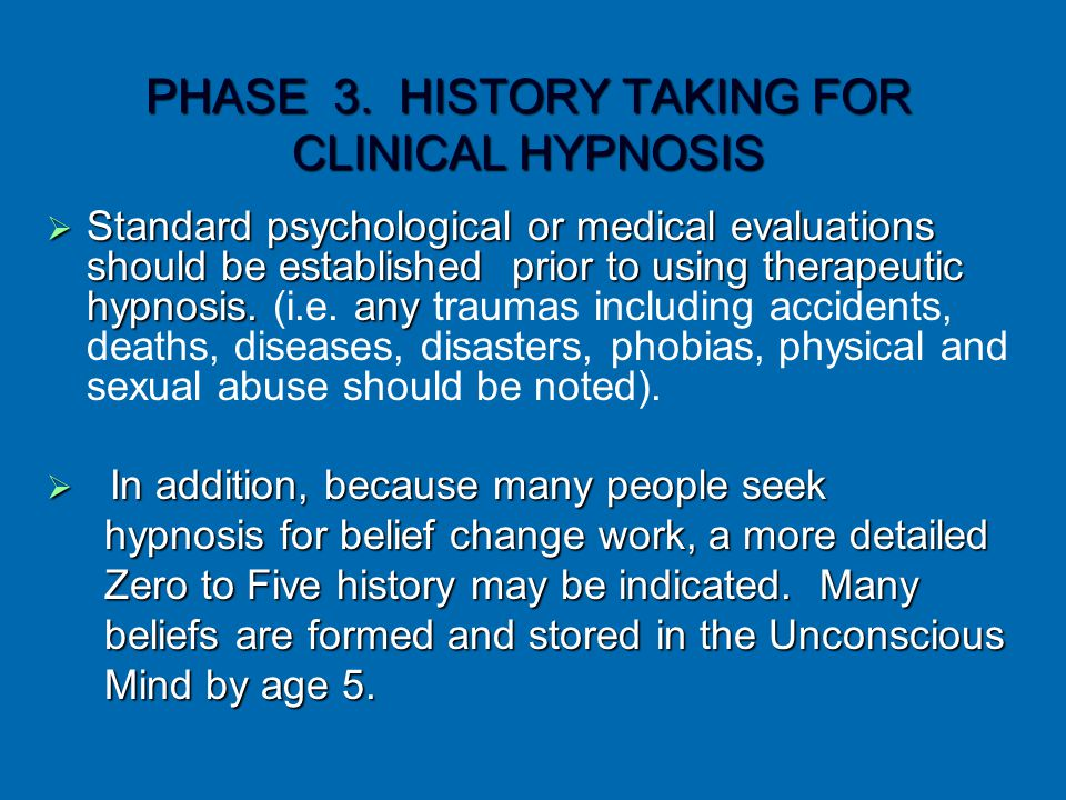 PHASE 3. HISTORY TAKING FOR CLINICAL HYPNOSIS  Standard psychological or medical evaluations should be established prior to using therapeutic hypnosi