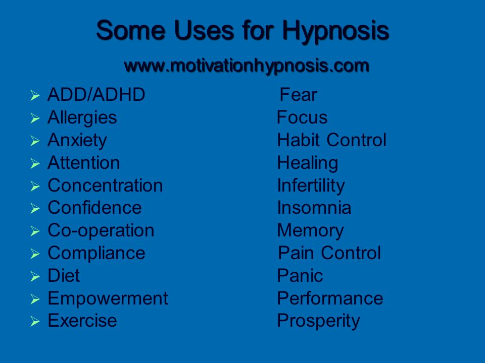Some Uses for Hypnosis www.motivationhypnosis.com   ADD/ADHD Fear   Allergies Focus   Anxiety Habit Control   Attention Healing   Concentrat