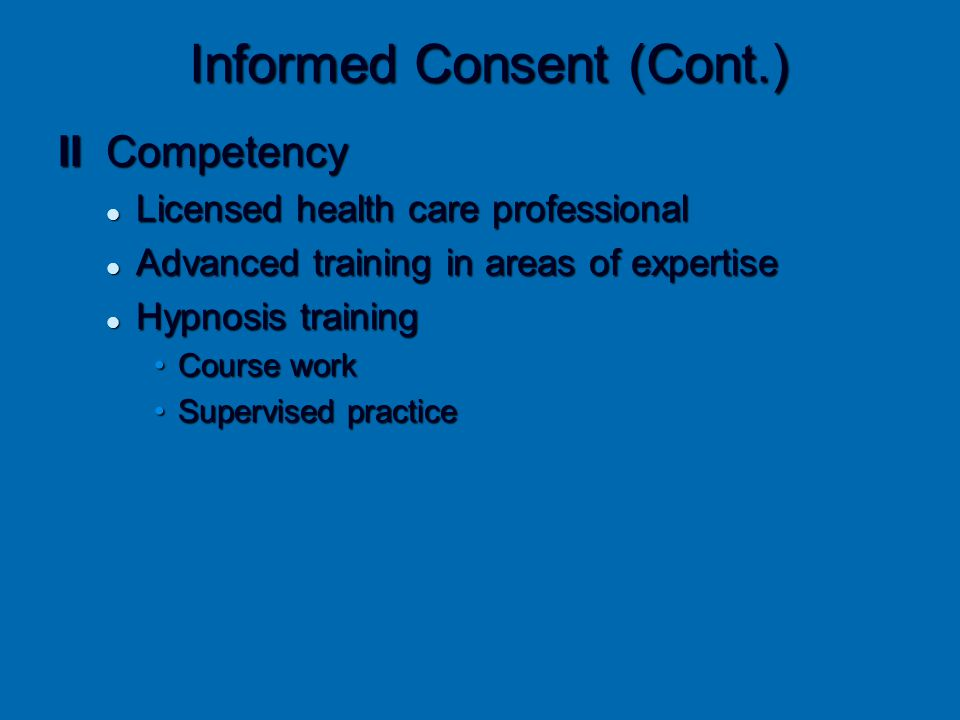 Informed Consent (Cont.) II Competency Licensed health care professional Licensed health care professional Advanced training in areas of expertise Adv