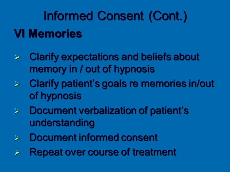 Informed Consent (Cont.) VI Memories  Clarify expectations and beliefs about memory in / out of hypnosis  Clarify patient's goals re memories in/out