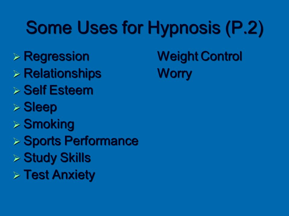Some Uses for Hypnosis (P.2)  Regression Weight Control  Relationships Worry  Self Esteem  Sleep  Smoking  Sports Performance  Study Skills  T