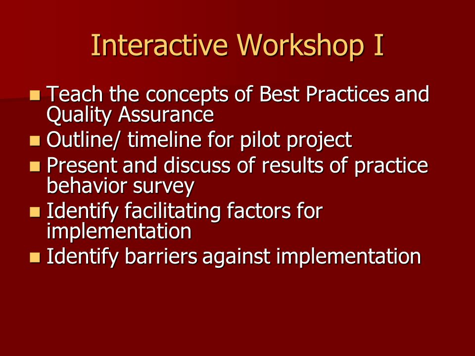 Interactive Workshop I Teach the concepts of Best Practices and Quality Assurance Teach the concepts of Best Practices and Quality Assurance Outline/ timeline for pilot project Outline/ timeline for pilot project Present and discuss of results of practice behavior survey Present and discuss of results of practice behavior survey Identify facilitating factors for implementation Identify facilitating factors for implementation Identify barriers against implementation Identify barriers against implementation