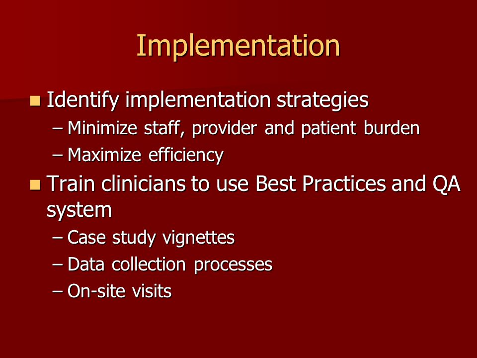 Implementation Identify implementation strategies Identify implementation strategies –Minimize staff, provider and patient burden –Maximize efficiency Train clinicians to use Best Practices and QA system Train clinicians to use Best Practices and QA system –Case study vignettes –Data collection processes –On-site visits