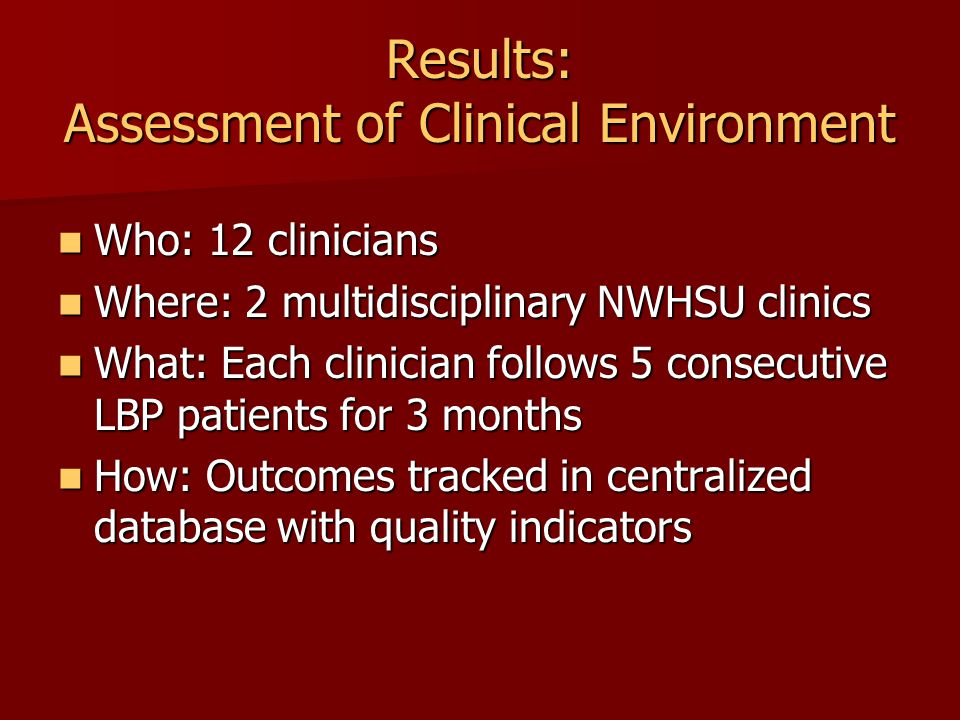 Results: Assessment of Clinical Environment Who: 12 clinicians Who: 12 clinicians Where: 2 multidisciplinary NWHSU clinics Where: 2 multidisciplinary NWHSU clinics What: Each clinician follows 5 consecutive LBP patients for 3 months What: Each clinician follows 5 consecutive LBP patients for 3 months How: Outcomes tracked in centralized database with quality indicators How: Outcomes tracked in centralized database with quality indicators