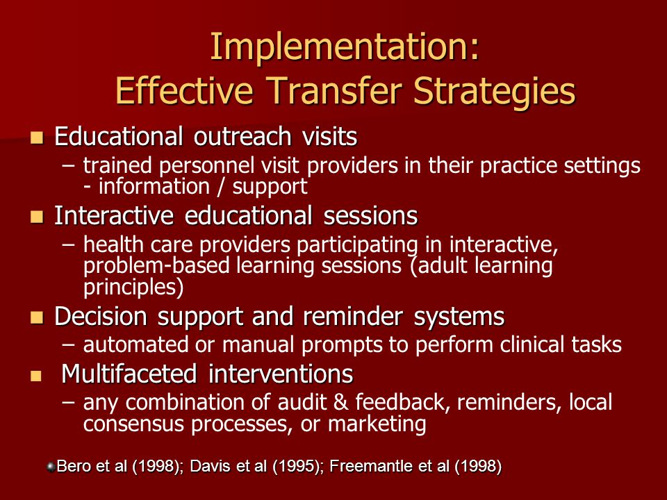 Implementation: Effective Transfer Strategies Educational outreach visits Educational outreach visits – –trained personnel visit providers in their practice settings - information / support Interactive educational sessions Interactive educational sessions – –health care providers participating in interactive, problem-based learning sessions (adult learning principles) Decision support and reminder systems Decision support and reminder systems – –automated or manual prompts to perform clinical tasks Multifaceted interventions Multifaceted interventions – –any combination of audit & feedback, reminders, local consensus processes, or marketing Bero et al (1998); Davis et al (1995); Freemantle et al (1998)