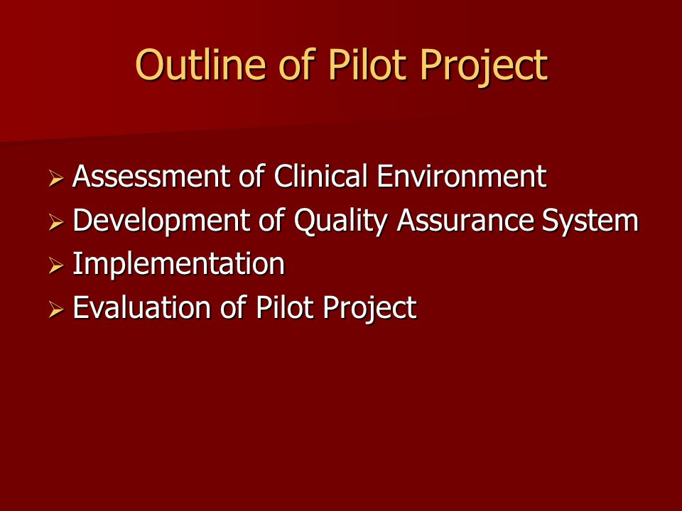 Outline of Pilot Project  Assessment of Clinical Environment  Development of Quality Assurance System  Implementation  Evaluation of Pilot Project