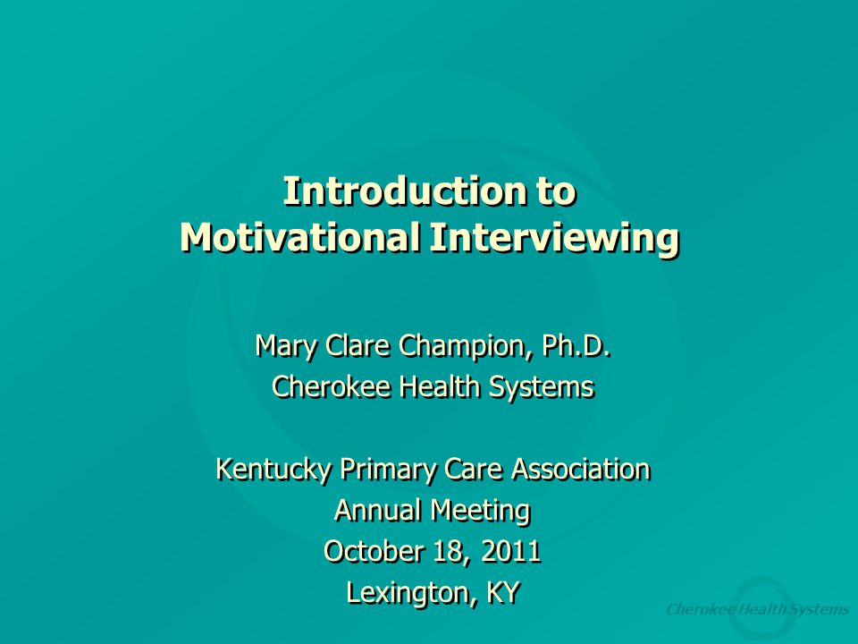 Cherokee Health Systems Introduction to Motivational Interviewing Mary Clare Champion, Ph.D.
