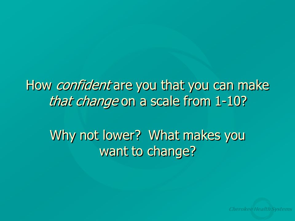 Cherokee Health Systems How confident are you that you can make that change on a scale from 1-10.