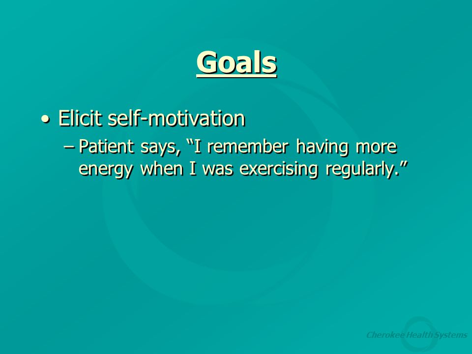 Cherokee Health Systems Goals Elicit self-motivation –Patient says, I remember having more energy when I was exercising regularly. Elicit self-motivation –Patient says, I remember having more energy when I was exercising regularly.