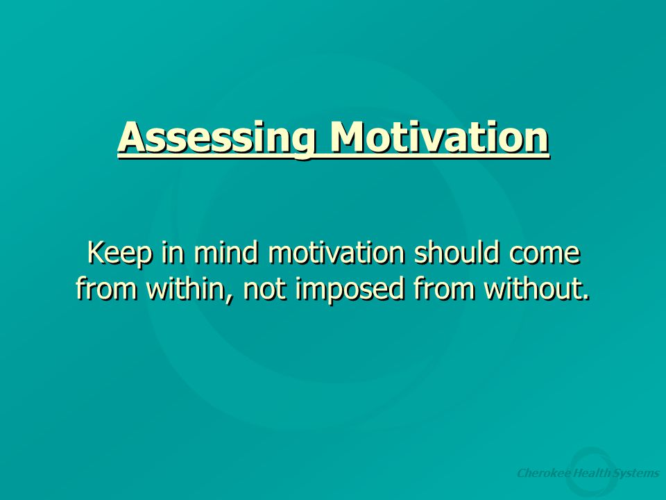 Cherokee Health Systems Assessing Motivation Keep in mind motivation should come from within, not imposed from without.