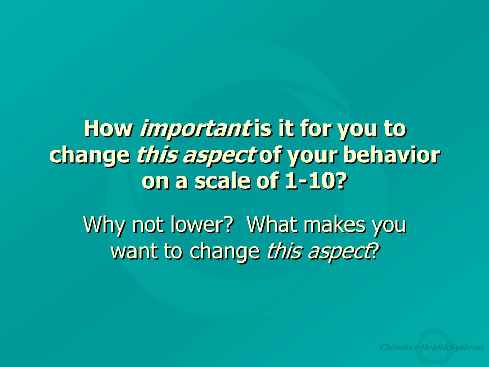 Cherokee Health Systems How important is it for you to change this aspect of your behavior on a scale of 1-10.