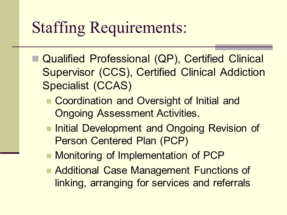 Staffing Requirements: Qualified Professional (QP), Certified Clinical Supervisor (CCS), Certified Clinical Addiction Specialist (CCAS) Coordination and Oversight of Initial and Ongoing Assessment Activities.
