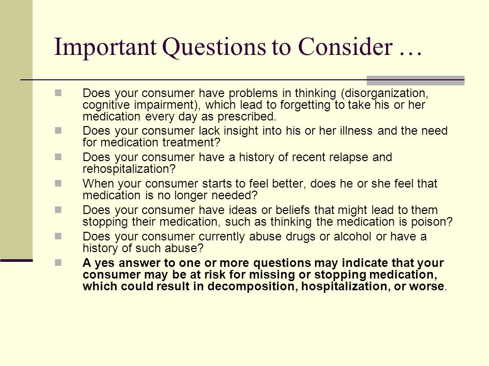 Important Questions to Consider … Does your consumer have problems in thinking (disorganization, cognitive impairment), which lead to forgetting to take his or her medication every day as prescribed.