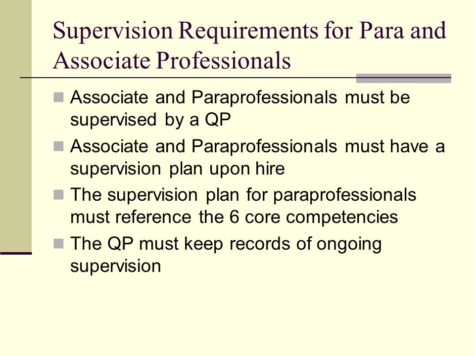 Supervision Requirements for Para and Associate Professionals Associate and Paraprofessionals must be supervised by a QP Associate and Paraprofessionals must have a supervision plan upon hire The supervision plan for paraprofessionals must reference the 6 core competencies The QP must keep records of ongoing supervision