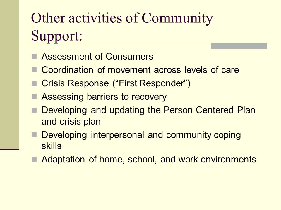 Other activities of Community Support: Assessment of Consumers Coordination of movement across levels of care Crisis Response ( First Responder ) Assessing barriers to recovery Developing and updating the Person Centered Plan and crisis plan Developing interpersonal and community coping skills Adaptation of home, school, and work environments