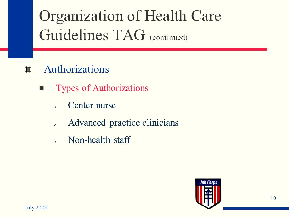 July 2008 10 Organization of Health Care Guidelines TAG (continued) Authorizations Types of Authorizations o Center nurse o Advanced practice clinicians o Non-health staff