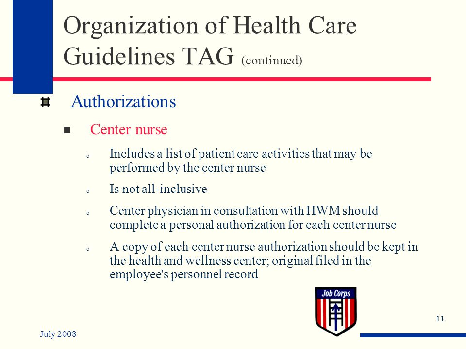 July 2008 11 Organization of Health Care Guidelines TAG (continued) Authorizations Center nurse o Includes a list of patient care activities that may be performed by the center nurse o Is not all-inclusive o Center physician in consultation with HWM should complete a personal authorization for each center nurse o A copy of each center nurse authorization should be kept in the health and wellness center; original filed in the employee s personnel record