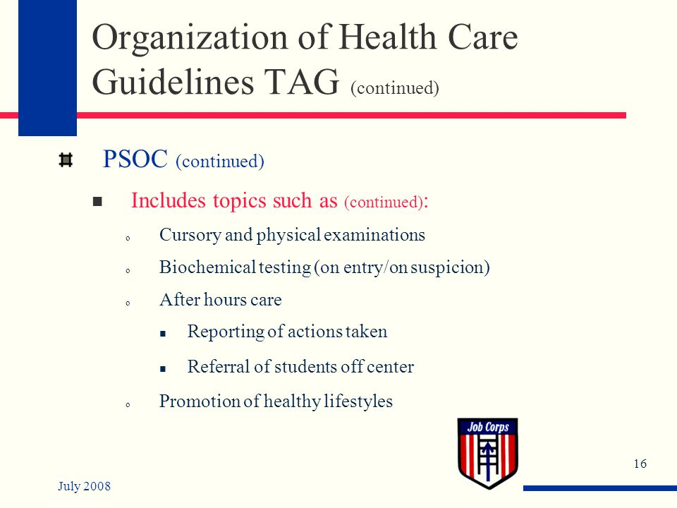 July 2008 16 Organization of Health Care Guidelines TAG (continued) PSOC (continued) Includes topics such as (continued) : o Cursory and physical examinations o Biochemical testing (on entry/on suspicion) o After hours care Reporting of actions taken Referral of students off center o Promotion of healthy lifestyles