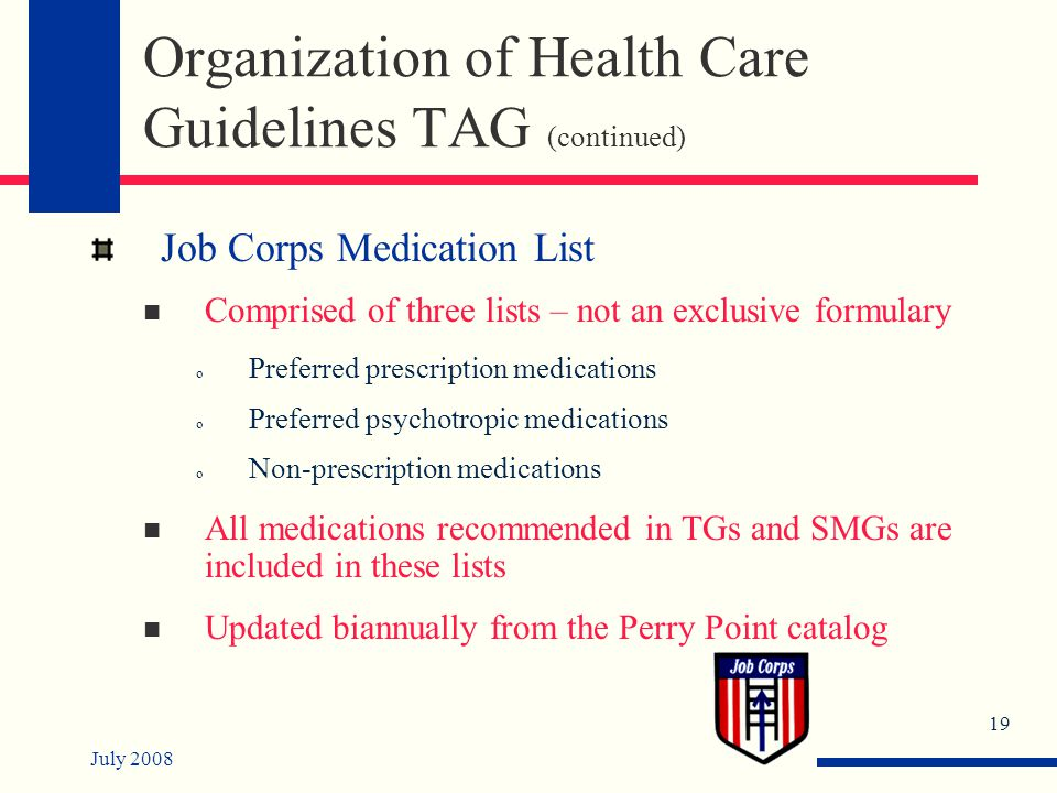 July 2008 19 Organization of Health Care Guidelines TAG (continued) Job Corps Medication List Comprised of three lists – not an exclusive formulary o Preferred prescription medications o Preferred psychotropic medications o Non-prescription medications All medications recommended in TGs and SMGs are included in these lists Updated biannually from the Perry Point catalog