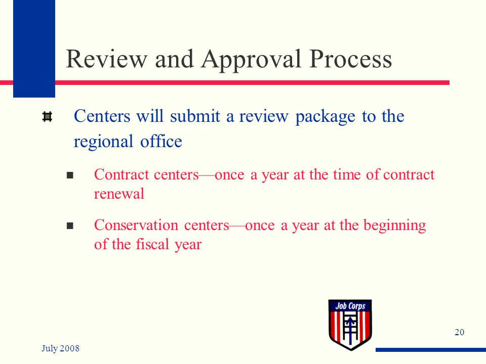 July 2008 20 Review and Approval Process Centers will submit a review package to the regional office Contract centers—once a year at the time of contract renewal Conservation centers—once a year at the beginning of the fiscal year