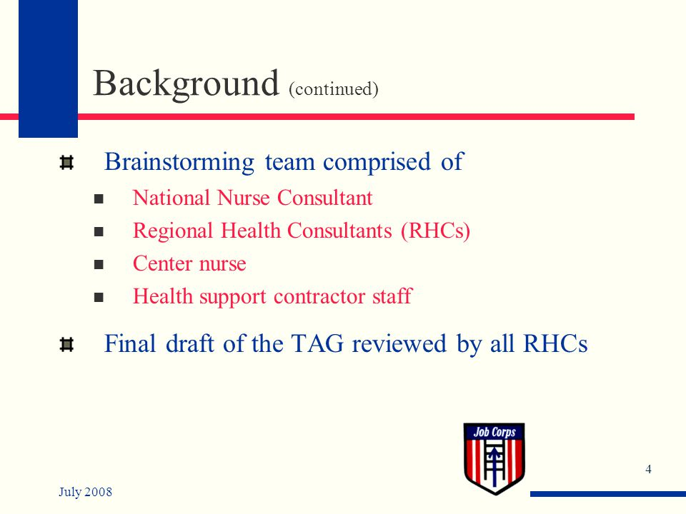 July 2008 4 Background (continued) Brainstorming team comprised of National Nurse Consultant Regional Health Consultants (RHCs) Center nurse Health support contractor staff Final draft of the TAG reviewed by all RHCs