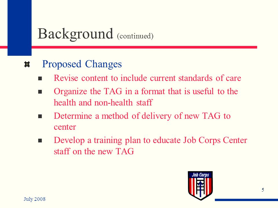 July 2008 5 Background (continued) Proposed Changes Revise content to include current standards of care Organize the TAG in a format that is useful to the health and non-health staff Determine a method of delivery of new TAG to center Develop a training plan to educate Job Corps Center staff on the new TAG