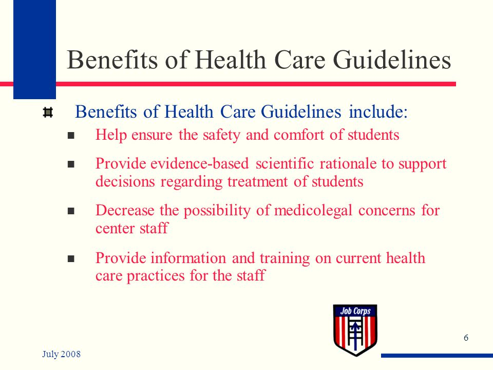 July 2008 7 Benefits of Health Care Guidelines (continued) Benefits of Health Care Guidelines include: (continued) Save time for the consulting medical personnel to address other problems requiring their special attention Allow the center physician to assume a supervisory/teaching role rather than only a service delivery role Facilitate the orientation of new health and non-health staff