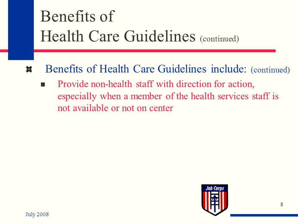 July 2008 8 Benefits of Health Care Guidelines (continued) Benefits of Health Care Guidelines include: (continued) Provide non-health staff with direction for action, especially when a member of the health services staff is not available or not on center