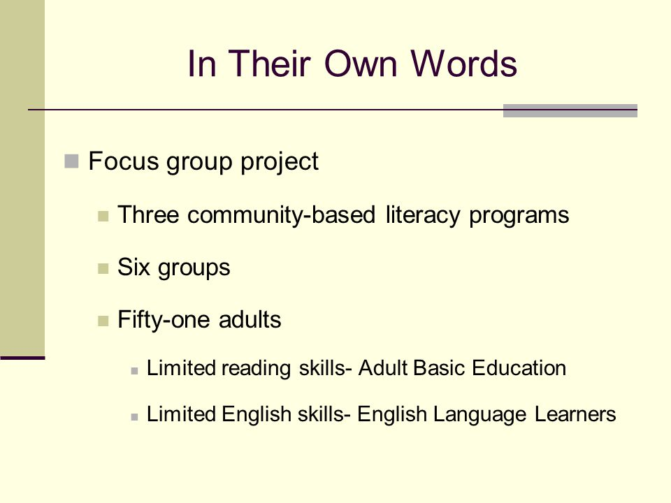 In Their Own Words Focus group project Three community-based literacy programs Six groups Fifty-one adults Limited reading skills- Adult Basic Educati
