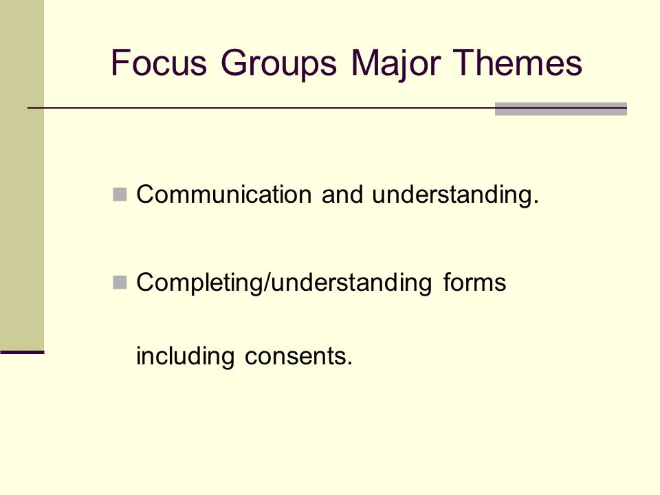 Focus Groups Major Themes Communication and understanding. Completing/understanding forms including consents.
