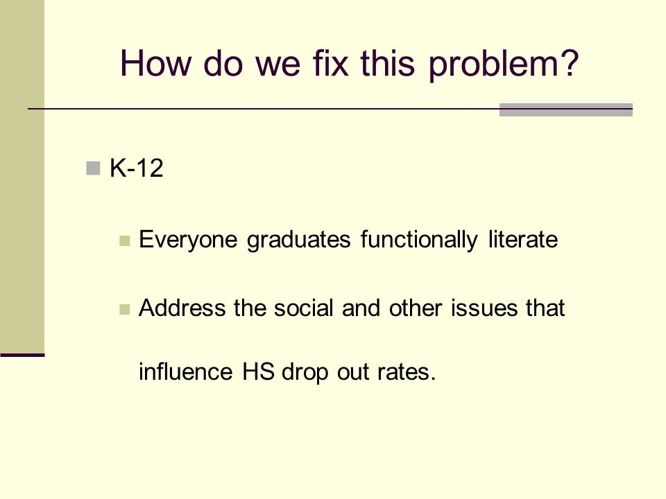 How do we fix this problem? K-12 Everyone graduates functionally literate Address the social and other issues that influence HS drop out rates.