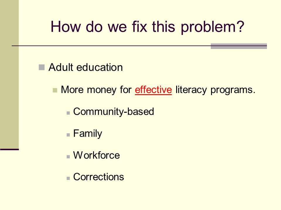 How do we fix this problem? Adult education More money for effective literacy programs. Community-based Family Workforce Corrections
