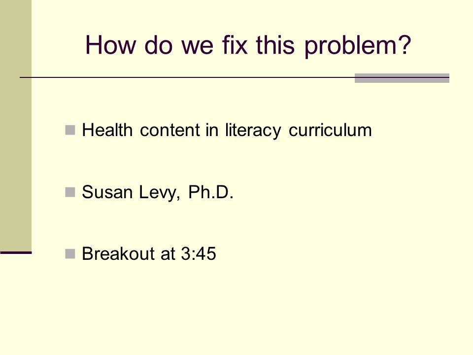 How do we fix this problem? Health content in literacy curriculum Susan Levy, Ph.D. Breakout at 3:45