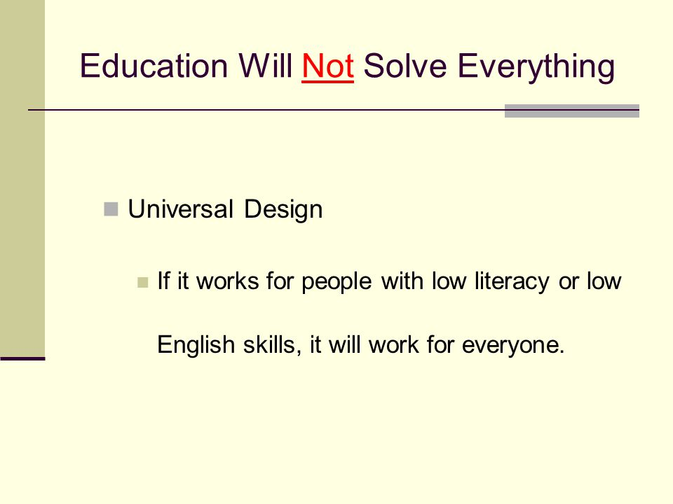 Education Will Not Solve Everything Universal Design If it works for people with low literacy or low English skills, it will work for everyone.