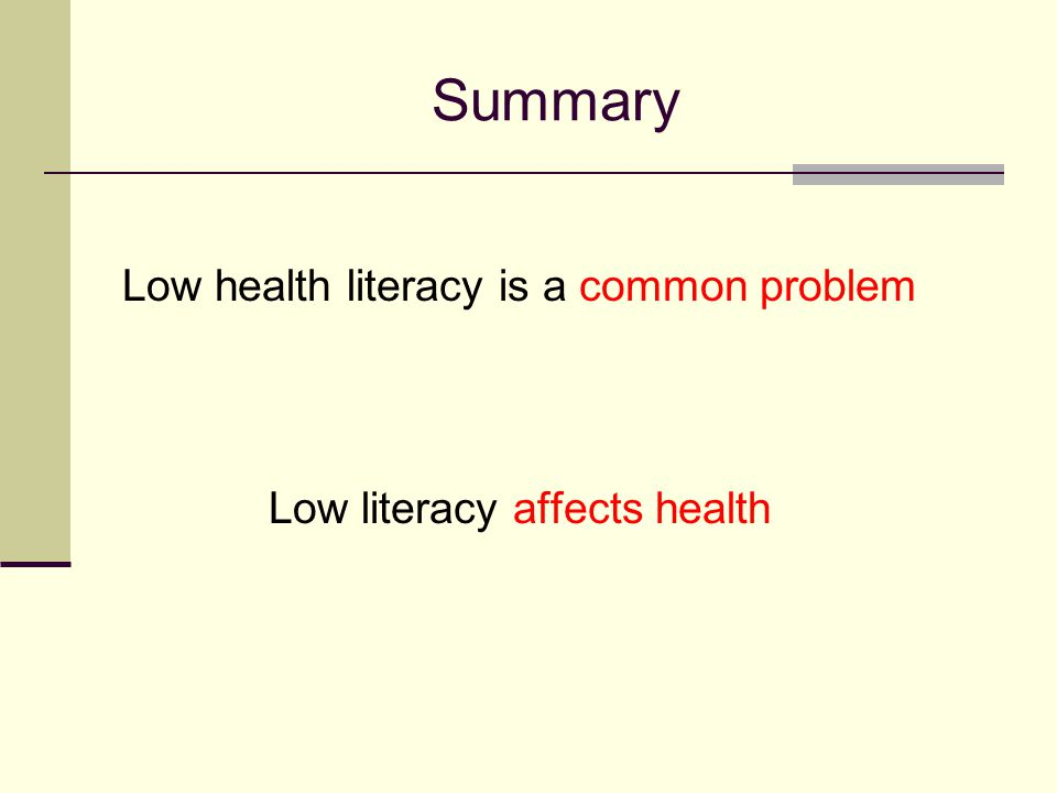 Summary Low health literacy is a common problem Low literacy affects health
