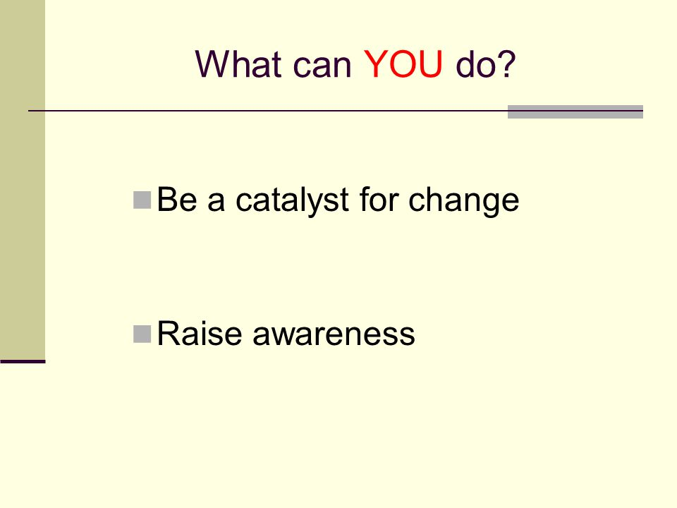 What can YOU do? Be a catalyst for change Raise awareness
