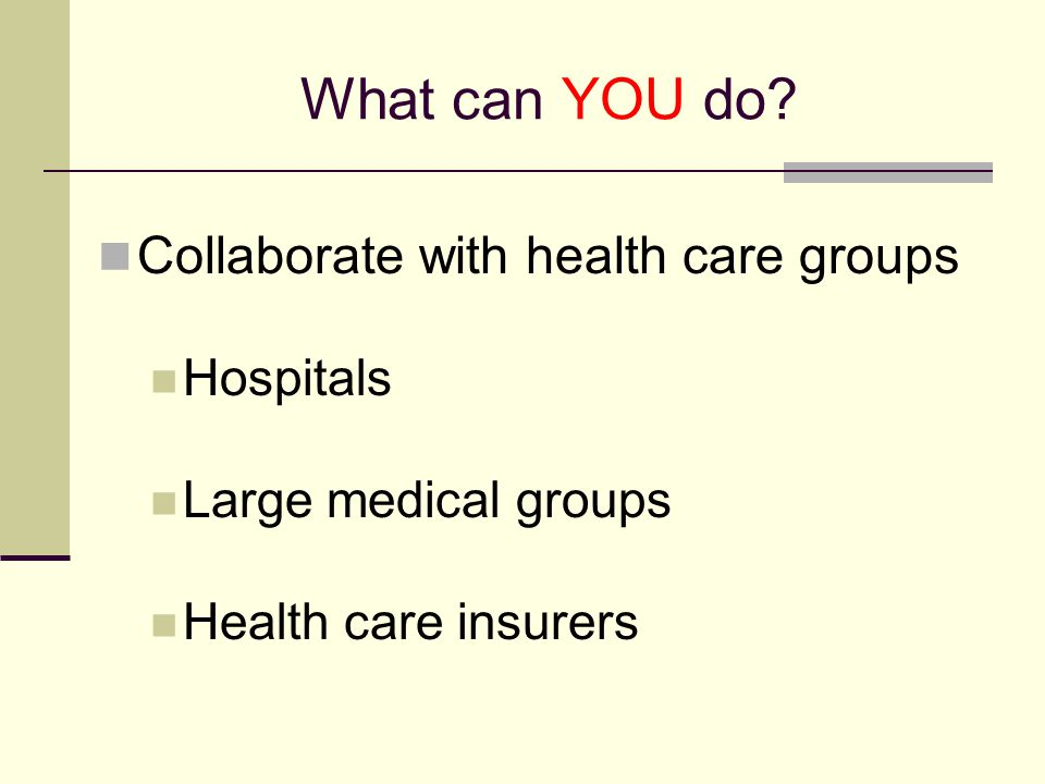 What can YOU do? Collaborate with health care groups Hospitals Large medical groups Health care insurers