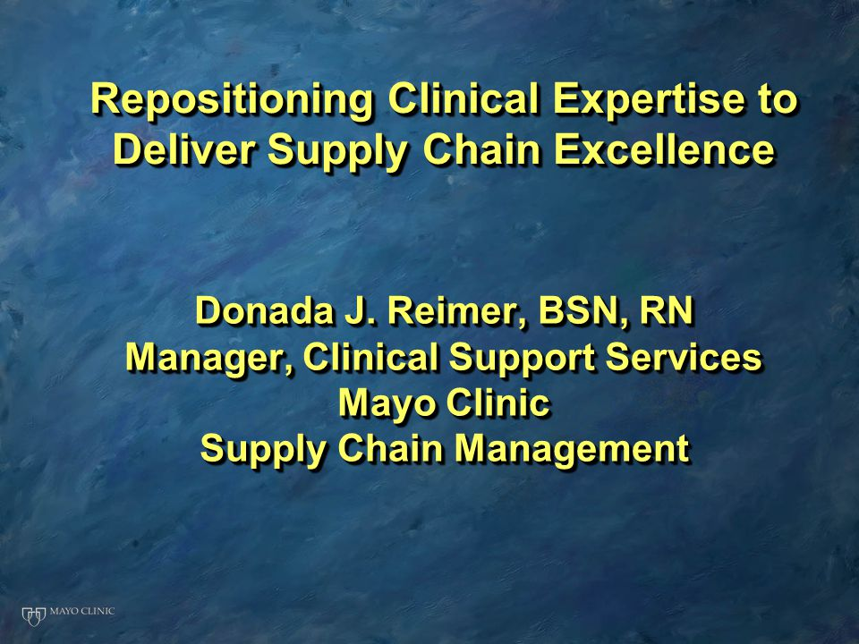Donada J. Reimer, BSN, RN Manager, Clinical Support Services Mayo Clinic Supply Chain Management Donada J. Reimer, BSN, RN Manager, Clinical Support S